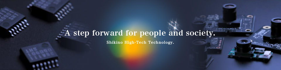 A step forward for people and society. Shikino High-Tech Technology.